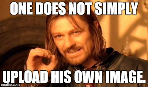 One Does Not Simply Meme | ONE DOES NOT SIMPLY UPLOAD HIS OWN IMAGE. | image tagged in memes,one does not simply | made w/ Imgflip meme maker