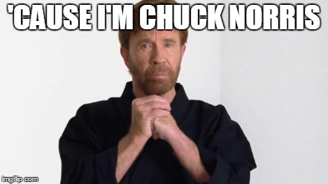 Chuck Norris | 'CAUSE I'M CHUCK NORRIS | image tagged in chuck norris | made w/ Imgflip meme maker
