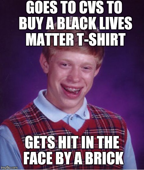 Bad Luck Brian Meme | GOES TO CVS TO BUY A BLACK LIVES MATTER T-SHIRT GETS HIT IN THE FACE BY A BRICK | image tagged in memes,bad luck brian | made w/ Imgflip meme maker