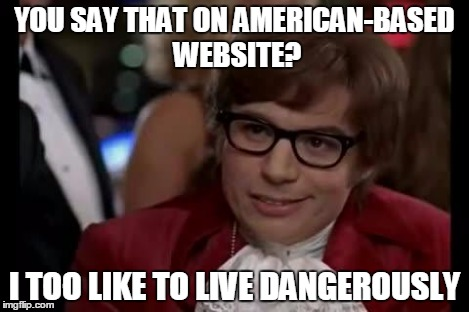 I Too Like To Live Dangerously | YOU SAY THAT ON AMERICAN-BASED WEBSITE? I TOO LIKE TO LIVE DANGEROUSLY | image tagged in i too like to live dangerously | made w/ Imgflip meme maker
