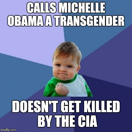 Success Kid Meme | CALLS MICHELLE OBAMA A TRANSGENDER DOESN'T GET KILLED BY THE CIA | image tagged in memes,success kid | made w/ Imgflip meme maker