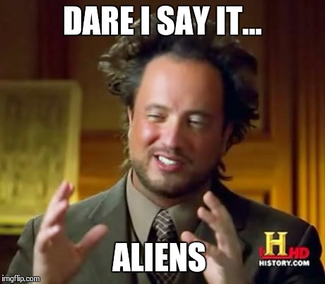 Ancient Aliens Meme | DARE I SAY IT... ALIENS | image tagged in memes,ancient aliens | made w/ Imgflip meme maker