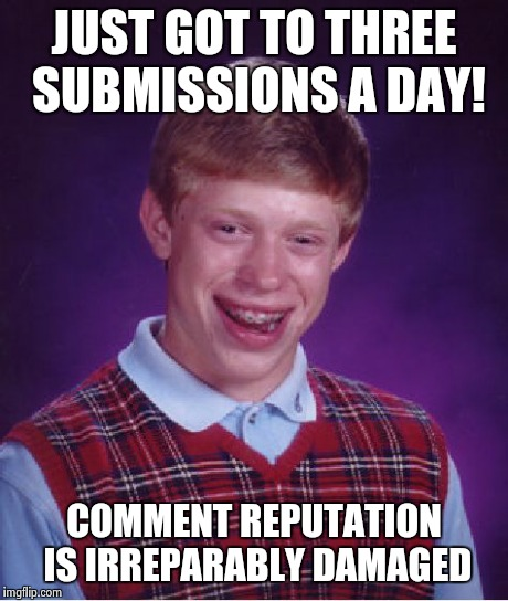 Bad Luck Brian Meme | JUST GOT TO THREE SUBMISSIONS A DAY! COMMENT REPUTATION IS IRREPARABLY DAMAGED | image tagged in memes,bad luck brian | made w/ Imgflip meme maker
