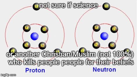 not sure if science or another Christian/Muslim (not 100%) who kills people people for their beliefs | made w/ Imgflip meme maker