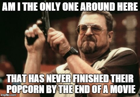 Am I The Only One Around Here Meme | AM I THE ONLY ONE AROUND HERE THAT HAS NEVER FINISHED THEIR POPCORN BY THE END OF A MOVIE | image tagged in memes,am i the only one around here | made w/ Imgflip meme maker