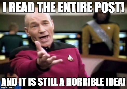 Picard Wtf | I READ THE ENTIRE POST! AND IT IS STILL A HORRIBLE IDEA! | image tagged in memes,picard wtf | made w/ Imgflip meme maker