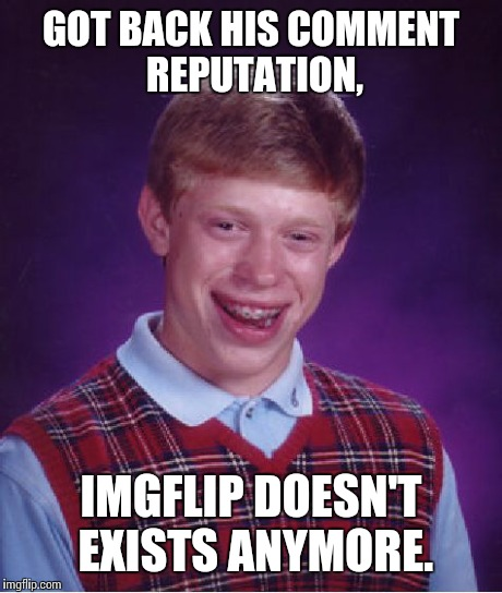Bad Luck Brian Meme | GOT BACK HIS COMMENT REPUTATION, IMGFLIP DOESN'T EXISTS ANYMORE. | image tagged in memes,bad luck brian | made w/ Imgflip meme maker