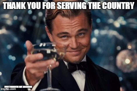 Leonardo Dicaprio Cheers Meme | THANK YOU FOR SERVING THE COUNTRY EVEN THOUGH I'M NOT AMERICAN | image tagged in memes,leonardo dicaprio cheers | made w/ Imgflip meme maker