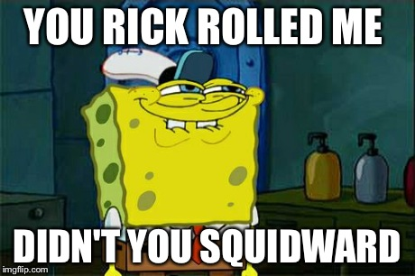 YOU RICK ROLLED ME DIDN'T YOU SQUIDWARD | image tagged in memes,dont you squidward | made w/ Imgflip meme maker