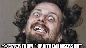 "I SUFFER FROM  "" CAN'TREMEMBERSHIT"" 