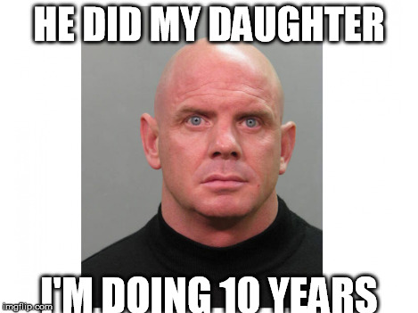HE DID MY DAUGHTER I'M DOING 10 YEARS | made w/ Imgflip meme maker