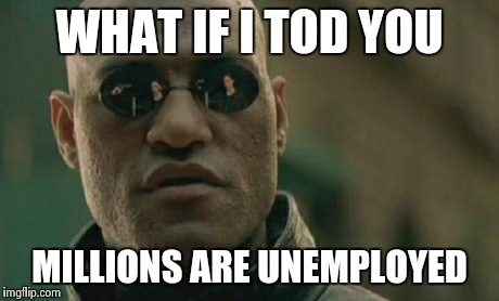 Matrix Morpheus Meme | WHAT IF I TOD YOU MILLIONS ARE UNEMPLOYED | image tagged in memes,matrix morpheus | made w/ Imgflip meme maker