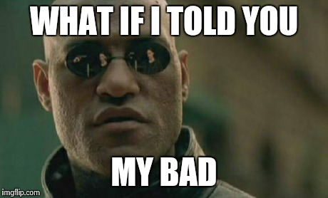 Matrix Morpheus Meme | WHAT IF I TOLD YOU MY BAD | image tagged in memes,matrix morpheus | made w/ Imgflip meme maker