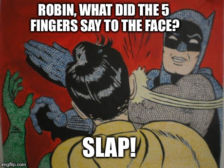 batman and robin | ROBIN, WHAT DID THE 5 FINGERS SAY TO THE FACE? SLAP! | image tagged in batman and robin | made w/ Imgflip meme maker