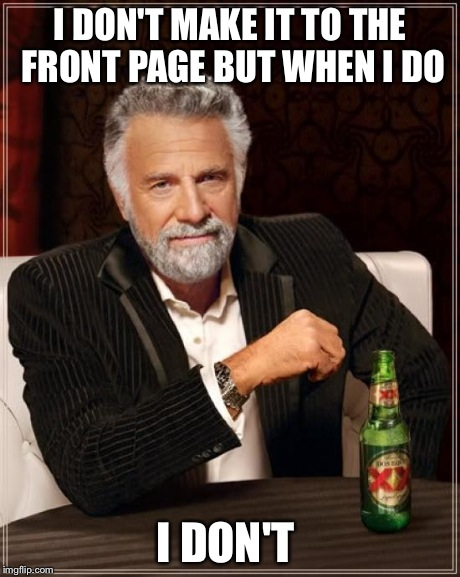 I DON'T MAKE IT TO THE FRONT PAGE BUT WHEN I DO I DON'T | image tagged in memes,the most interesting man in the world | made w/ Imgflip meme maker