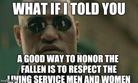 Matrix Morpheus Meme | WHAT IF I TOLD YOU A GOOD WAY TO HONOR THE FALLEN IS TO RESPECT THE LIVING SERVICE MEN AND WOMEN | image tagged in memes,matrix morpheus | made w/ Imgflip meme maker