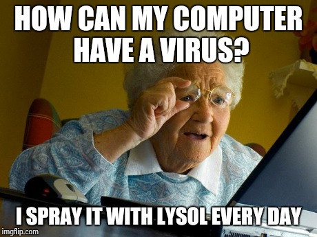 Grandma Finds The Internet Meme | HOW CAN MY COMPUTER HAVE A VIRUS? I SPRAY IT WITH LYSOL EVERY DAY | image tagged in memes,grandma finds the internet | made w/ Imgflip meme maker