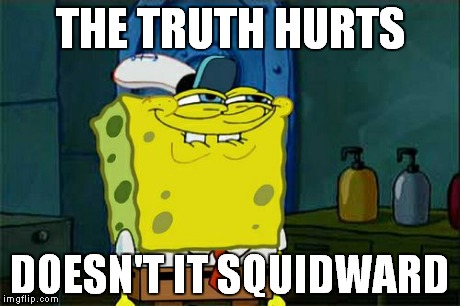 Dont You Squidward Meme | THE TRUTH HURTS DOESN'T IT SQUIDWARD | image tagged in memes,dont you squidward | made w/ Imgflip meme maker