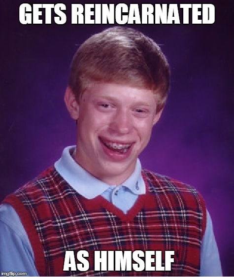 Bad Luck Brian Meme | GETS REINCARNATED AS HIMSELF | image tagged in memes,bad luck brian | made w/ Imgflip meme maker