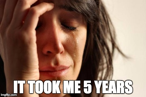 First World Problems Meme | IT TOOK ME 5 YEARS | image tagged in memes,first world problems | made w/ Imgflip meme maker