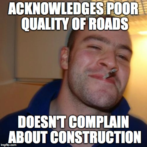 Good Guy Greg Meme | ACKNOWLEDGES POOR QUALITY OF ROADS DOESN'T COMPLAIN ABOUT CONSTRUCTION | image tagged in memes,good guy greg | made w/ Imgflip meme maker