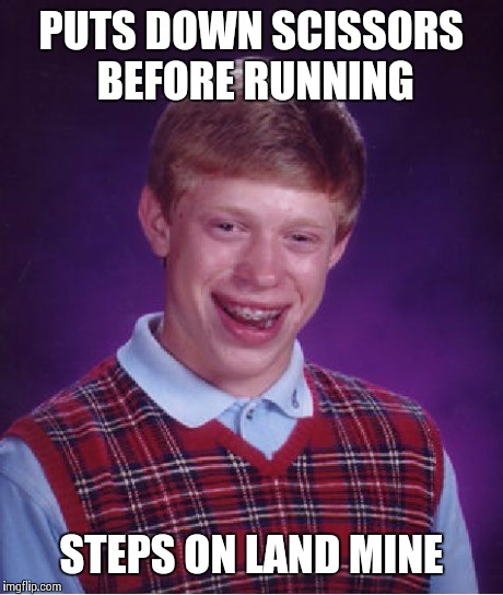 Bad Luck Brian Meme | PUTS DOWN SCISSORS BEFORE RUNNING STEPS ON LAND MINE | image tagged in memes,bad luck brian | made w/ Imgflip meme maker