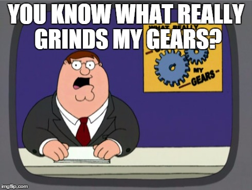 when people make you look at the title of the meme | YOU KNOW WHAT REALLY GRINDS MY GEARS? | image tagged in memes,peter griffin news | made w/ Imgflip meme maker