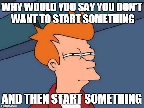 Futurama Fry Meme | WHY WOULD YOU SAY YOU DON'T WANT TO START SOMETHING AND THEN START SOMETHING | image tagged in memes,futurama fry | made w/ Imgflip meme maker