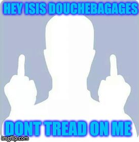 face off | HEY ISIS DOUCHEBAGAGES DONT TREAD ON ME | image tagged in face off | made w/ Imgflip meme maker