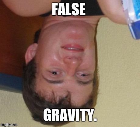 10 Guy Meme | FALSE GRAVITY. | image tagged in memes,10 guy | made w/ Imgflip meme maker