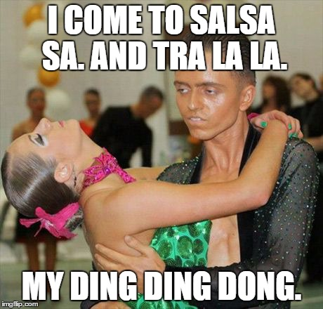 I COME TO SALSA SA. AND TRA LA LA. MY DING DING DONG. | image tagged in salsa sa | made w/ Imgflip meme maker
