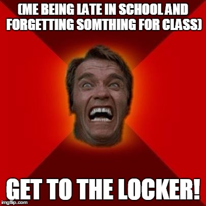 Arnold meme | (ME BEING LATE IN SCHOOL AND FORGETTING SOMTHING FOR CLASS) GET TO THE LOCKER! | image tagged in arnold meme | made w/ Imgflip meme maker