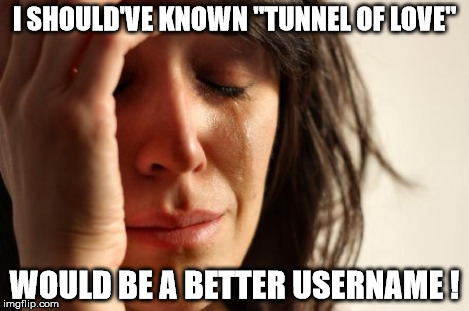 "First World Problems Meme | I SHOULD'VE KNOWN ""TUNNEL OF LOVE"" WOULD BE A BETTER USERNAME ! 