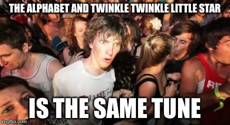 Sudden Clarity Clarence Meme | THE ALPHABET AND TWINKLE TWINKLE LITTLE STAR IS THE SAME TUNE | image tagged in memes,sudden clarity clarence | made w/ Imgflip meme maker