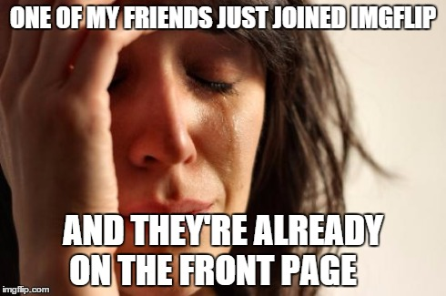 First World Problems Meme | ONE OF MY FRIENDS JUST JOINED IMGFLIP AND THEY'RE ALREADY ON THE FRONT PAGE | image tagged in memes,first world problems | made w/ Imgflip meme maker