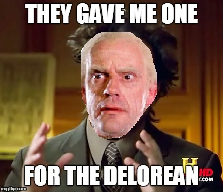 THEY GAVE ME ONE FOR THE DELOREAN | made w/ Imgflip meme maker