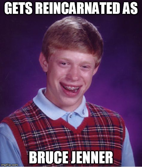 Bad Luck Brian Meme | GETS REINCARNATED AS BRUCE JENNER | image tagged in memes,bad luck brian | made w/ Imgflip meme maker