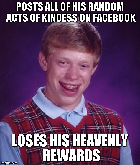Bad Luck Brian Meme | POSTS ALL OF HIS RANDOM ACTS OF KINDESS ON FACEBOOK LOSES HIS HEAVENLY REWARDS | image tagged in memes,bad luck brian | made w/ Imgflip meme maker