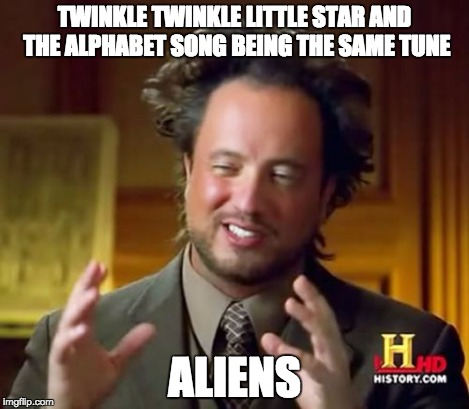 Ancient Aliens Meme | TWINKLE TWINKLE LITTLE STAR AND THE ALPHABET SONG BEING THE SAME TUNE ALIENS | image tagged in memes,ancient aliens | made w/ Imgflip meme maker