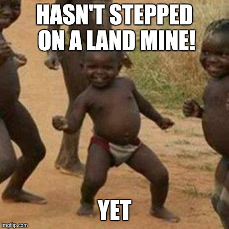 Third World Success Kid Meme | HASN'T STEPPED ON A LAND MINE! YET | image tagged in memes,third world success kid | made w/ Imgflip meme maker