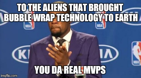 You The Real MVP Meme | TO THE ALIENS THAT BROUGHT BUBBLE WRAP TECHNOLOGY TO EARTH YOU DA REAL MVPS | image tagged in memes,you the real mvp | made w/ Imgflip meme maker