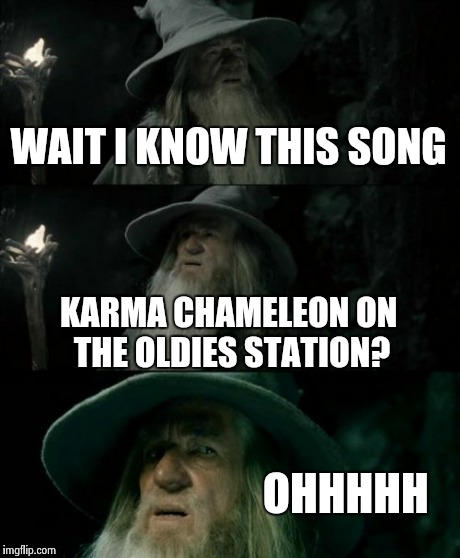 Confused Gandalf Meme | WAIT I KNOW THIS SONG KARMA CHAMELEON ON THE OLDIES STATION? OHHHHH | image tagged in memes,confused gandalf | made w/ Imgflip meme maker