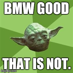 You take yoda advise | BMW GOOD THAT IS NOT. | image tagged in you take yoda advise | made w/ Imgflip meme maker
