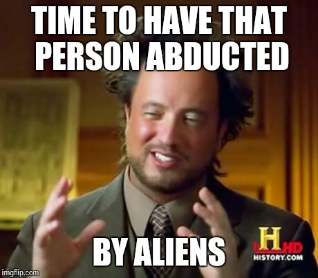 Ancient Aliens Meme | TIME TO HAVE THAT PERSON ABDUCTED BY ALIENS | image tagged in memes,ancient aliens | made w/ Imgflip meme maker