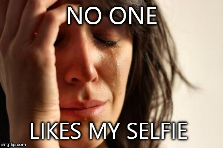 First World Problems Meme | NO ONE LIKES MY SELFIE | image tagged in memes,first world problems | made w/ Imgflip meme maker