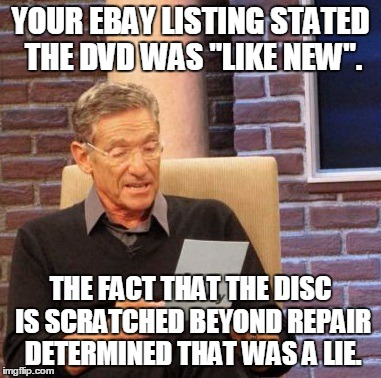 your ebay listing stated the dvd was like new. the fact that the disc is scratched beyond repair determined that was a lie meme