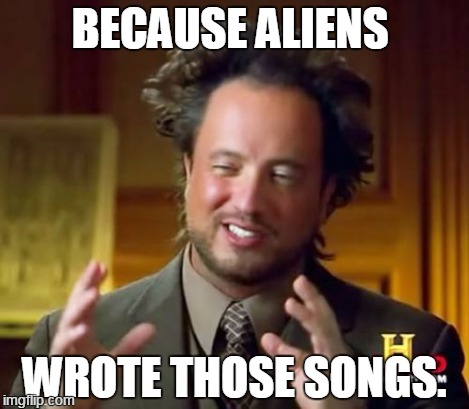 Ancient Aliens Meme | BECAUSE ALIENS WROTE THOSE SONGS. | image tagged in memes,ancient aliens | made w/ Imgflip meme maker