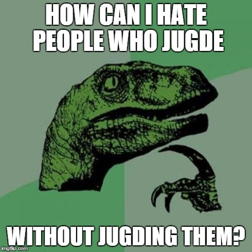 Philosoraptor Meme | HOW CAN I HATE PEOPLE WHO JUGDE WITHOUT JUGDING THEM? | image tagged in memes,philosoraptor | made w/ Imgflip meme maker
