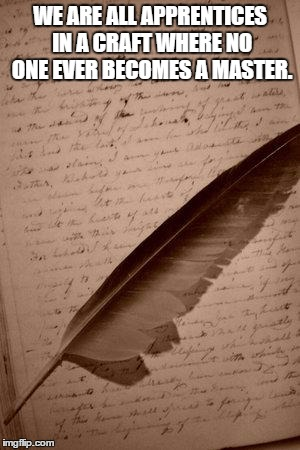 writing paper feather | WE ARE ALL APPRENTICES IN A CRAFT WHERE NO ONE EVER BECOMES A MASTER. | image tagged in writing paper feather | made w/ Imgflip meme maker