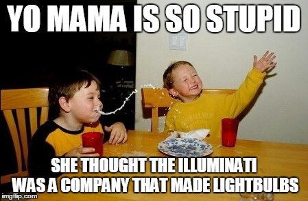 Yo Mamas So Fat | YO MAMA IS SO STUPID SHE THOUGHT THE ILLUMINATI WAS A COMPANY THAT MADE LIGHTBULBS | image tagged in memes,yo mamas so fat | made w/ Imgflip meme maker